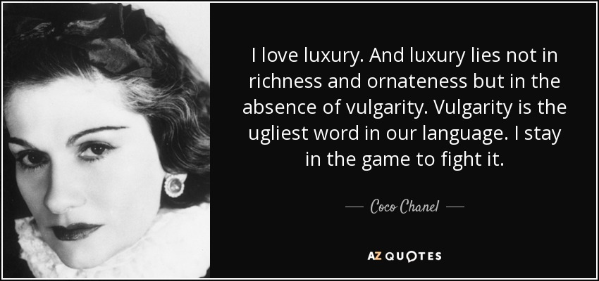 I love luxury. And luxury lies not in richness and ornateness but in the absence of vulgarity. Vulgarity is the ugliest word in our language. I stay in the game to fight it. - Coco Chanel