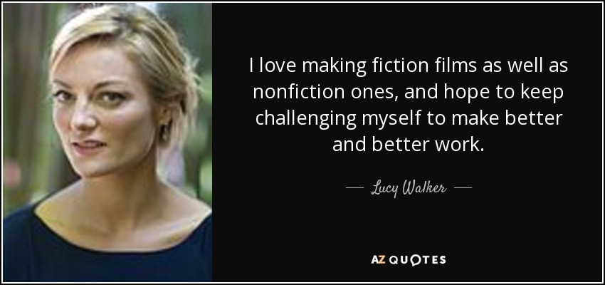 I love making fiction films as well as nonfiction ones, and hope to keep challenging myself to make better and better work. - Lucy Walker