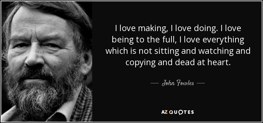 I love making, I love doing. I love being to the full, I love everything which is not sitting and watching and copying and dead at heart. - John Fowles