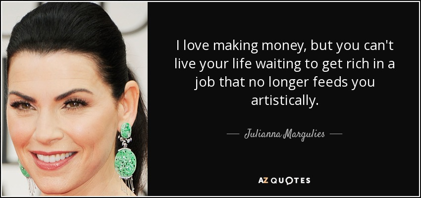I love making money, but you can't live your life waiting to get rich in a job that no longer feeds you artistically. - Julianna Margulies