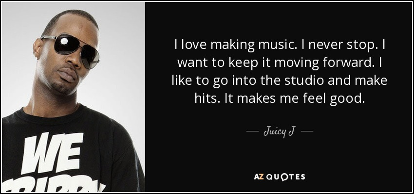 I love making music. I never stop. I want to keep it moving forward. I like to go into the studio and make hits. It makes me feel good. - Juicy J