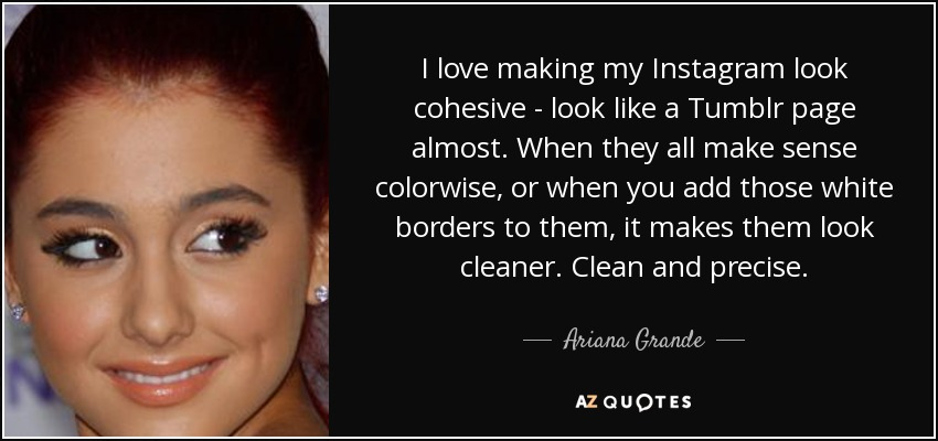 I love making my Instagram look cohesive - look like a Tumblr page almost. When they all make sense colorwise, or when you add those white borders to them, it makes them look cleaner. Clean and precise. - Ariana Grande
