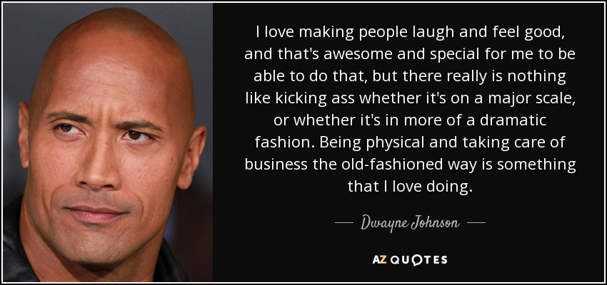 I love making people laugh and feel good, and that's awesome and special for me to be able to do that, but there really is nothing like kicking ass whether it's on a major scale, or whether it's in more of a dramatic fashion. Being physical and taking care of business the old-fashioned way is something that I love doing. - Dwayne Johnson