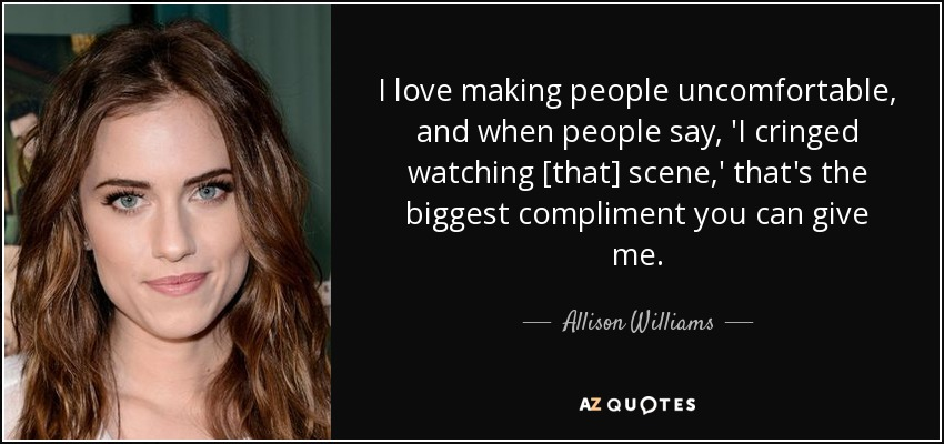 I love making people uncomfortable, and when people say, 'I cringed watching [that] scene,' that's the biggest compliment you can give me. - Allison Williams