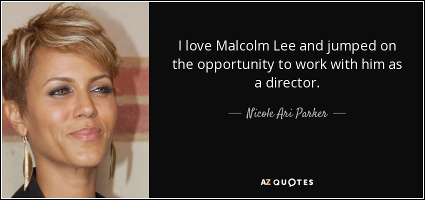 I love Malcolm Lee and jumped on the opportunity to work with him as a director. - Nicole Ari Parker