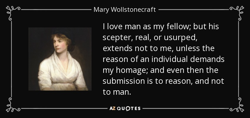 I love man as my fellow; but his scepter, real, or usurped, extends not to me, unless the reason of an individual demands my homage; and even then the submission is to reason, and not to man. - Mary Wollstonecraft