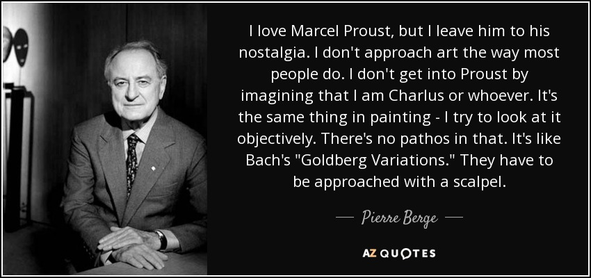 I love Marcel Proust, but I leave him to his nostalgia. I don't approach art the way most people do. I don't get into Proust by imagining that I am Charlus or whoever. It's the same thing in painting - I try to look at it objectively. There's no pathos in that. It's like Bach's