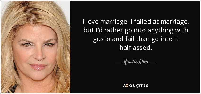 I love marriage. I failed at marriage, but I'd rather go into anything with gusto and fail than go into it half-assed. - Kirstie Alley