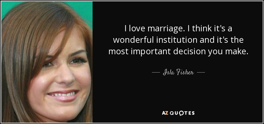I love marriage. I think it's a wonderful institution and it's the most important decision you make. - Isla Fisher