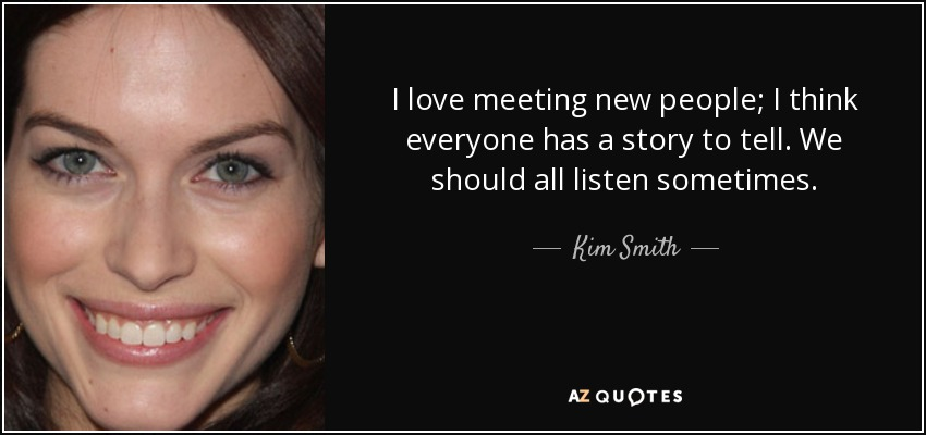 I love meeting new people; I think everyone has a story to tell. We should all listen sometimes. - Kim Smith