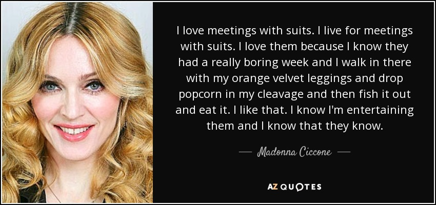 I love meetings with suits. I live for meetings with suits. I love them because I know they had a really boring week and I walk in there with my orange velvet leggings and drop popcorn in my cleavage and then fish it out and eat it. I like that. I know I'm entertaining them and I know that they know. - Madonna Ciccone