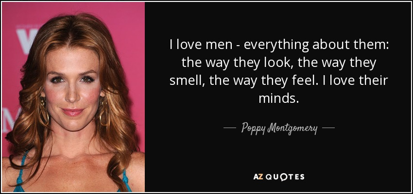 I love men - everything about them: the way they look, the way they smell, the way they feel. I love their minds. - Poppy Montgomery