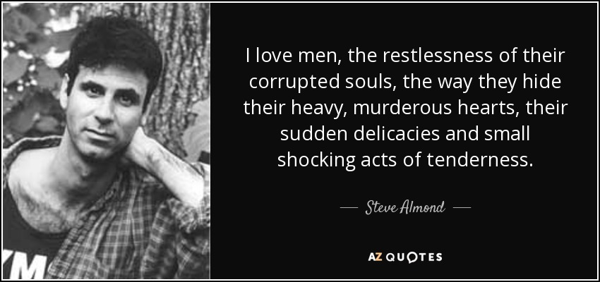 I love men, the restlessness of their corrupted souls, the way they hide their heavy, murderous hearts, their sudden delicacies and small shocking acts of tenderness. - Steve Almond