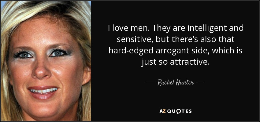 I love men. They are intelligent and sensitive, but there's also that hard-edged arrogant side, which is just so attractive. - Rachel Hunter