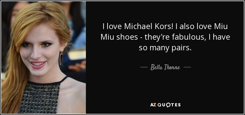 I love Michael Kors! I also love Miu Miu shoes - they're fabulous, I have so many pairs. - Bella Thorne