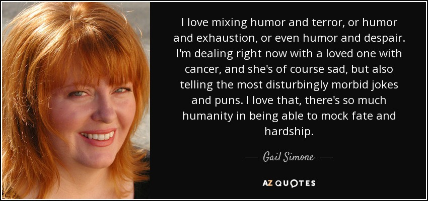 I love mixing humor and terror, or humor and exhaustion, or even humor and despair. I'm dealing right now with a loved one with cancer, and she's of course sad, but also telling the most disturbingly morbid jokes and puns. I love that, there's so much humanity in being able to mock fate and hardship. - Gail Simone