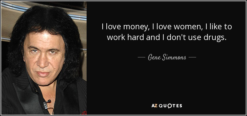 I love money, I love women, I like to work hard and I don't use drugs. - Gene Simmons