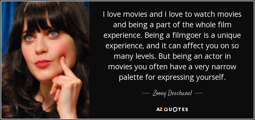 I love movies and I love to watch movies and being a part of the whole film experience. Being a filmgoer is a unique experience, and it can affect you on so many levels. But being an actor in movies you often have a very narrow palette for expressing yourself. - Zooey Deschanel