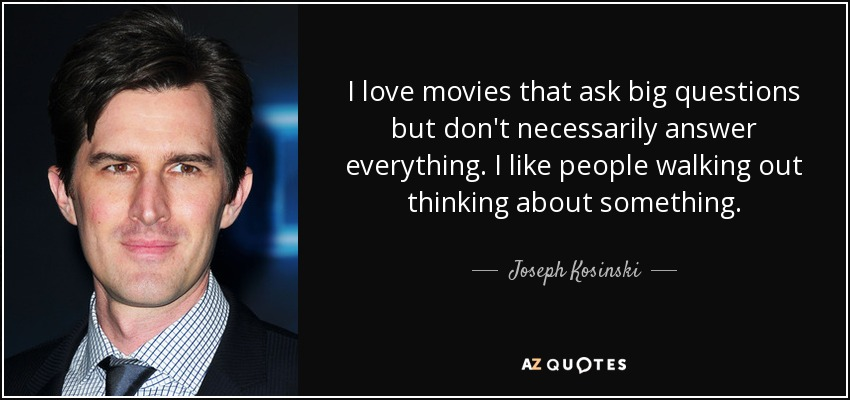 I love movies that ask big questions but don't necessarily answer everything. I like people walking out thinking about something. - Joseph Kosinski