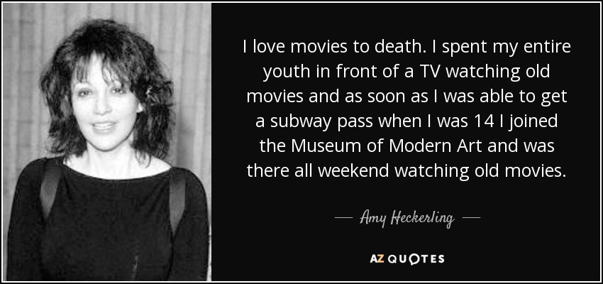 I love movies to death. I spent my entire youth in front of a TV watching old movies and as soon as I was able to get a subway pass when I was 14 I joined the Museum of Modern Art and was there all weekend watching old movies. - Amy Heckerling