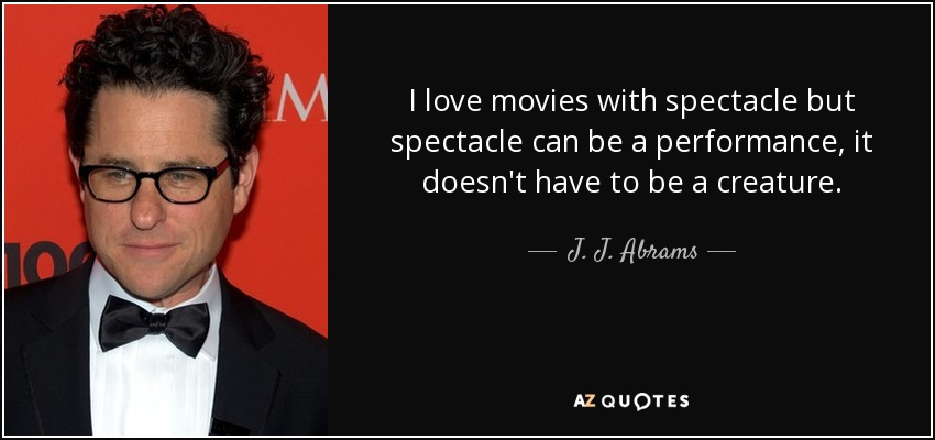 I love movies with spectacle but spectacle can be a performance, it doesn't have to be a creature. - J. J. Abrams