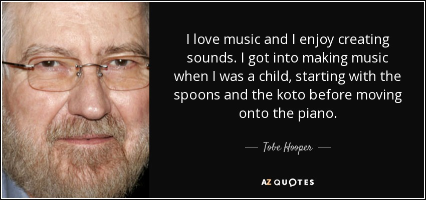 I love music and I enjoy creating sounds. I got into making music when I was a child, starting with the spoons and the koto before moving onto the piano. - Tobe Hooper