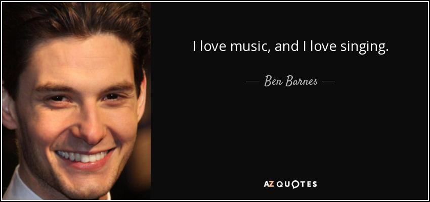 I love music, and I love singing. - Ben Barnes