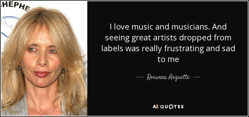 I love music and musicians. And seeing great artists dropped from labels was really frustrating and sad to me - Rosanna Arquette