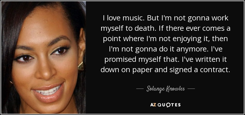 I love music. But I'm not gonna work myself to death. If there ever comes a point where I'm not enjoying it, then I'm not gonna do it anymore. I've promised myself that. I've written it down on paper and signed a contract. - Solange Knowles