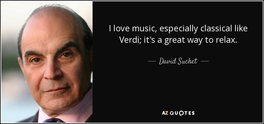 I love music, especially classical like Verdi; it's a great way to relax. - David Suchet