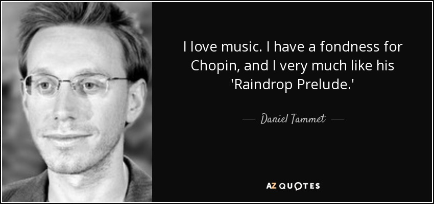 I love music. I have a fondness for Chopin, and I very much like his 'Raindrop Prelude.' - Daniel Tammet