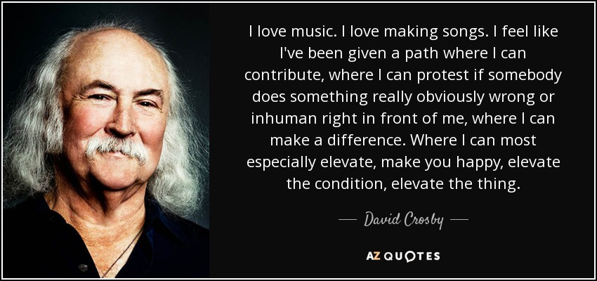 I love music. I love making songs. I feel like I've been given a path where I can contribute, where I can protest if somebody does something really obviously wrong or inhuman right in front of me, where I can make a difference. Where I can most especially elevate, make you happy, elevate the condition, elevate the thing. - David Crosby