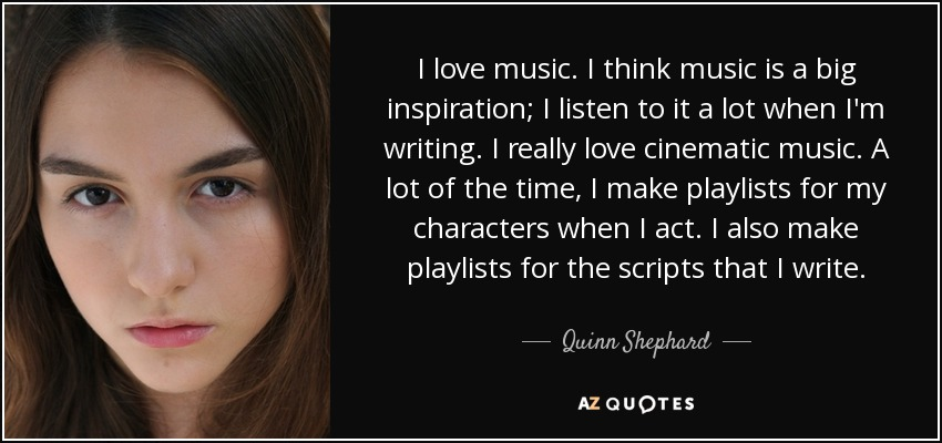 I love music. I think music is a big inspiration; I listen to it a lot when I'm writing. I really love cinematic music. A lot of the time, I make playlists for my characters when I act. I also make playlists for the scripts that I write. - Quinn Shephard