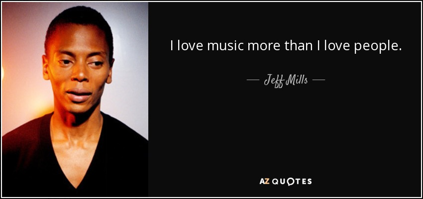 I love music more than I love people. - Jeff Mills
