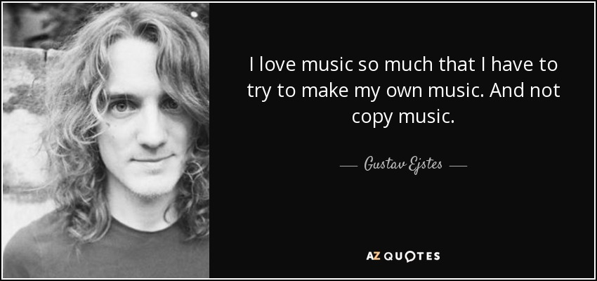 I love music so much that I have to try to make my own music. And not copy music. - Gustav Ejstes