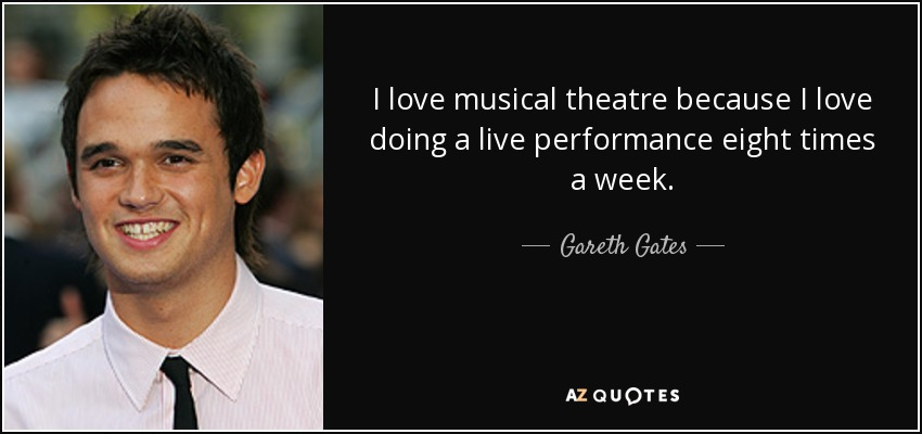 I love musical theatre because I love doing a live performance eight times a week. - Gareth Gates