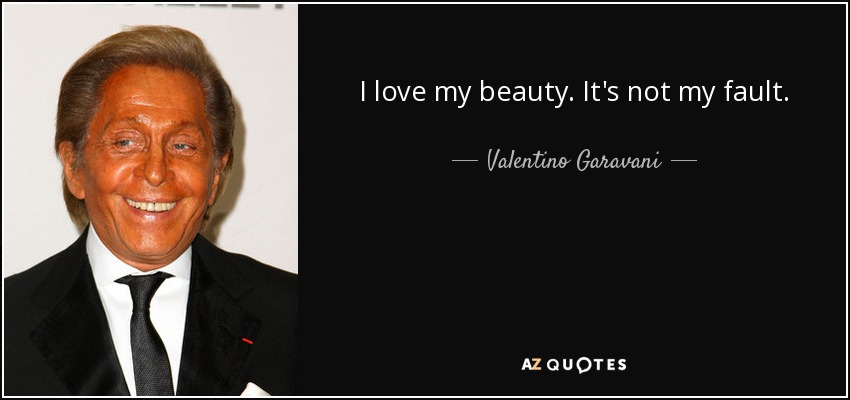 I love my beauty. It's not my fault. - Valentino Garavani