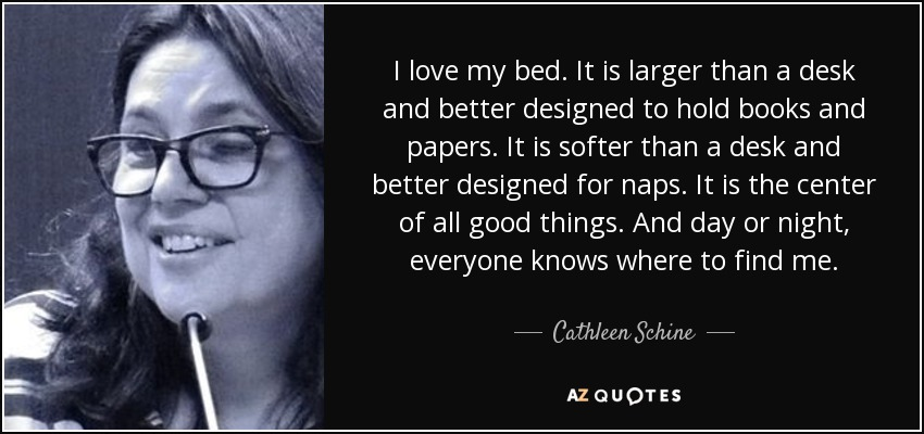 Cathleen Schine Quote I Love My Bed It Is Larger Than A Desk
