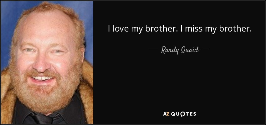 I love my brother. I miss my brother. - Randy Quaid