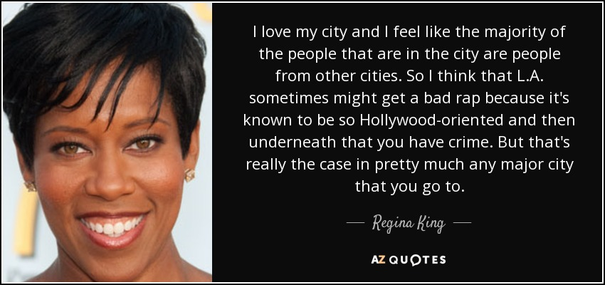 I love my city and I feel like the majority of the people that are in the city are people from other cities. So I think that L.A. sometimes might get a bad rap because it's known to be so Hollywood-oriented and then underneath that you have crime. But that's really the case in pretty much any major city that you go to. - Regina King