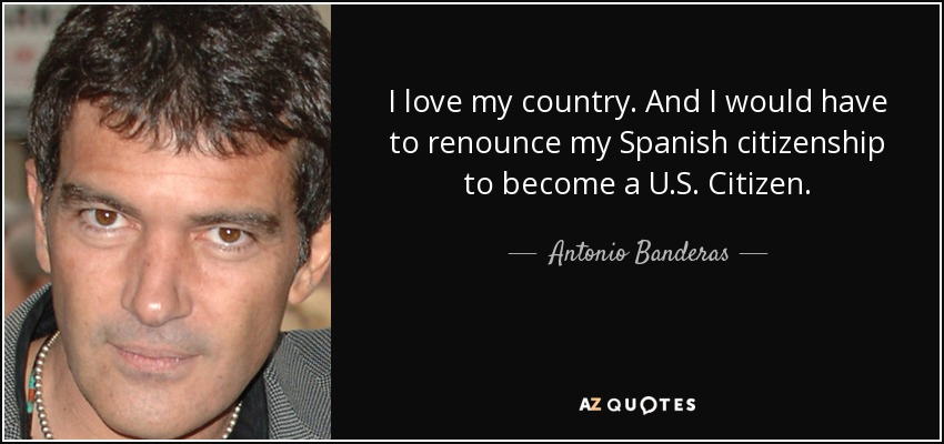 I love my country. And I would have to renounce my Spanish citizenship to become a U.S. Citizen. - Antonio Banderas