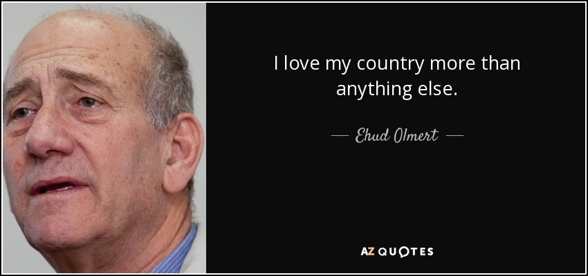 I love my country more than anything else. - Ehud Olmert