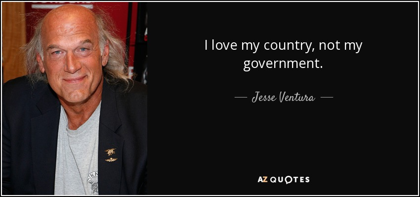 I love my country, not my government. - Jesse Ventura