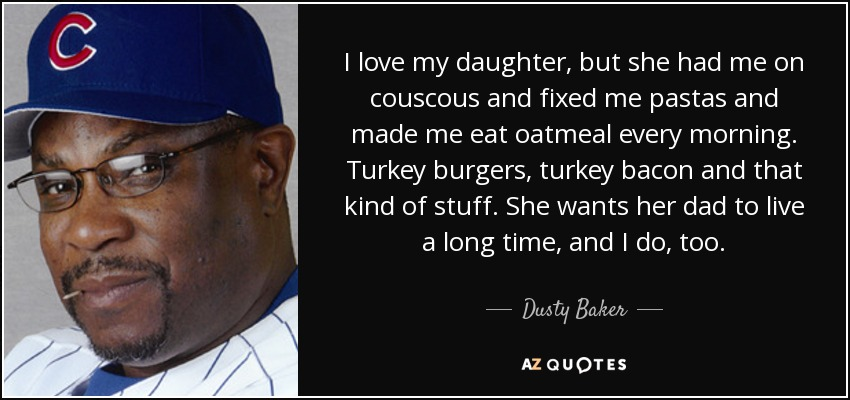 I love my daughter, but she had me on couscous and fixed me pastas and made me eat oatmeal every morning. Turkey burgers, turkey bacon and that kind of stuff. She wants her dad to live a long time, and I do, too. - Dusty Baker