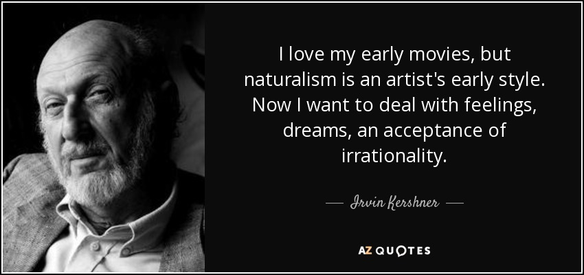 I love my early movies, but naturalism is an artist's early style. Now I want to deal with feelings, dreams, an acceptance of irrationality. - Irvin Kershner