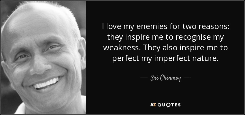 I love my enemies for two reasons: they inspire me to recognise my weakness. They also inspire me to perfect my imperfect nature. - Sri Chinmoy