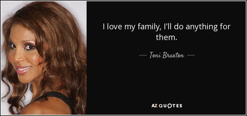 I love my family, I'll do anything for them. - Toni Braxton