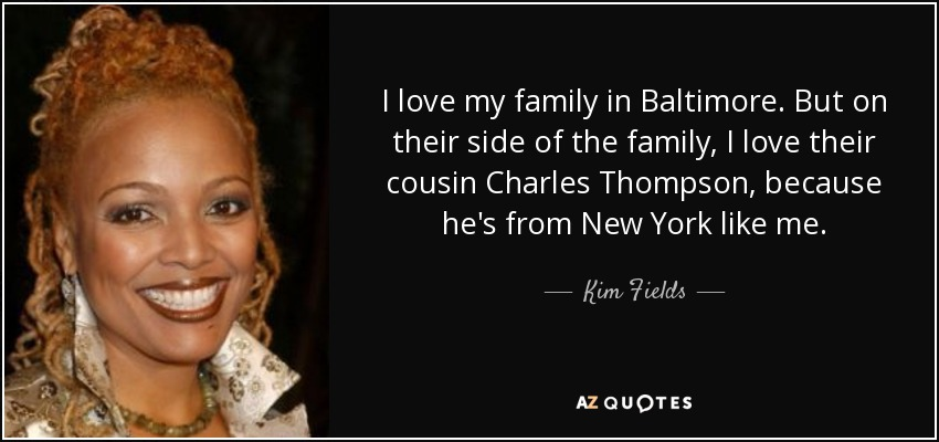 I love my family in Baltimore. But on their side of the family, I love their cousin Charles Thompson, because he's from New York like me. - Kim Fields