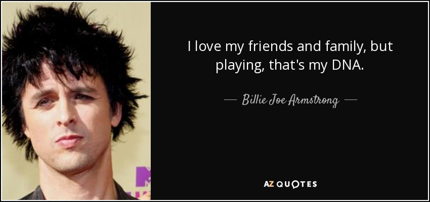 I love my friends and family, but playing, that's my DNA. - Billie Joe Armstrong