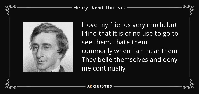 I love my friends very much, but I find that it is of no use to go to see them. I hate them commonly when I am near them. They belie themselves and deny me continually. - Henry David Thoreau